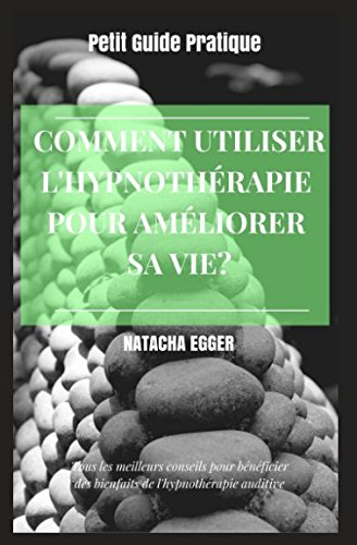 Petit Guide Pratique - COMMENT UTILISER L'HYPNOTHERAPIE POUR AMELIORER SA VIE?: Tous les meilleures conseils pour bénéficier des bienfaits de l'hypnothérapie auditive (French Edition)