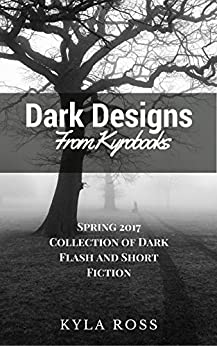 Dark Designs from Kyrobooks: Spring 2017 Flash and Short Fiction Collection by [Ross, Kyla]