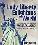 Lady Liberty Enlightens the World : Interesting Facts about the Statue of Liberty - American History for Kids | Children's History Books