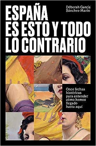 España es esto y todo lo contrario: Once fechas históricas para entender cómo hemos llegado hasta aquí temas de hoy: Amazon.es: García Sánchez-Marín, Déborah: Libros
