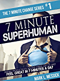 7 Minute Superhuman: Inspire Productivity, Relieve Stress, Get Fit, & Feel Great In 7 Minutes A Day (7 Minute Change Book 1)