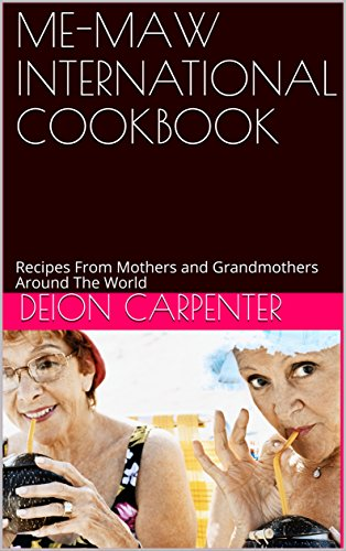 ME-MAW INTERNATIONAL COOKBOOK: Recipes From Mothers and Grandmothers Around The World