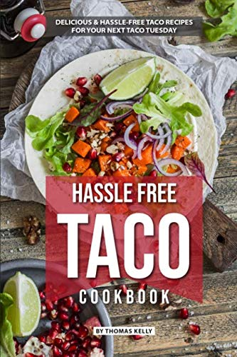 Hassle Free Taco Cookbook: Delicious Hassle-Free Taco Recipes for Your Next Taco Tuesday by Thomas Kelly