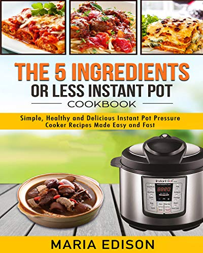 The 5 Ingredients or Less Instant Pot Cookbook: Simple, Healthy and Delicious Instant Pot Pressure Cooker Recipes Made Easy and Fast by Maria Edison