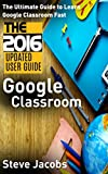Google Classroom: The Ultimate Guide to Learn Google Classroom Fast (2016 Updated User Guide, Google Guide, Google Classrooms, Google Drive, Google Apps, ... (Google, internet, user guides Book 1)