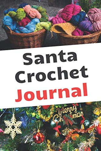 Santa Crochet Journal: Crochet Project Journal Notebook. To Keep Tracking and Records Your Patterns, Designs, Crochet Stitches, Perfect Christmas Gift (Gifts Christmas Crochet)