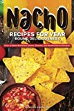 Nacho Recipes for Year Round Deliciousness: Easy to Make Breakfast, Dinner, Dessert, and Healthy Nacho Recipes