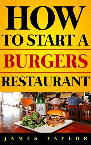 The Fastest, Easiest, and Most Entertaining Way to  Start a Burger Restaurant : How to start a Burgers restaurant Guide ( Burger Restaurant Business Book) ... ( Burger Restaurant Business Book) Book 1)