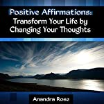 Positive Affirmations: Transform Your Life by Changing Your Thoughts | Anandra Rose