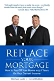 img - for Replace Your Mortgage: How to Pay Off Your Home in 5-7 Years on Your Current Income book / textbook / text book