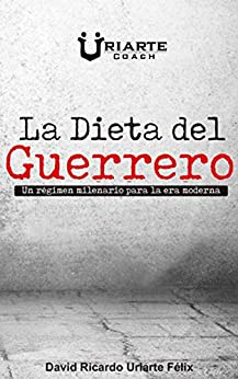 La dieta del guerrero: Un régimen milenario para la era moderna de [Uriarte Felix, David Ricardo]