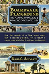 Boardwalk Playground: The Making, Unmaking, & Remaking of Atlantic City: How the people of a New Jersey resort built a seaside paradise, lost it, ... town, mostly lost it, and kept on dreaming Paperback