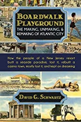 Boardwalk Playground: The Making, Unmaking, & Remaking of Atlantic City: How the people of a New Jersey resort built a seaside paradise, lost it, ... town, mostly lost it, and kept on dreaming