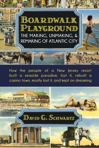 Boardwalk Playground: The Making, Unmaking, & Remaking of Atlantic City: How the people of a New Jersey resort built a seaside paradise, lost it, ... town, mostly lost it, and -