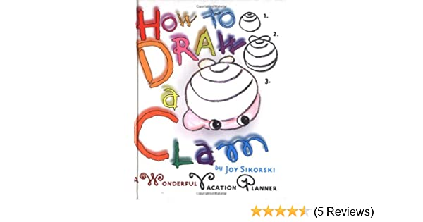 14dce860f Amazon.com  How to Draw a Clam  A Wonderful Vacation Planner  (9780609605592)  Joy Sikorski  Books