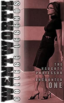 Wentworth College Legends - The Naughty Professor - Encounter 1: A Wentworth College Adult Quickie by [Black, Amelia]