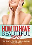 How To Have Beautiful Skin: The simple guide to having glowing, healthy skin