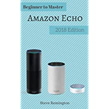 AMAZON ECHO: From Beginner to Master 2018 Edition: Explore the Full Potential of Your Personal Assistant