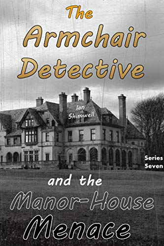 The Armchair Detective and the Manor-House Menace: Series Seven by [Shimwell, Ian]