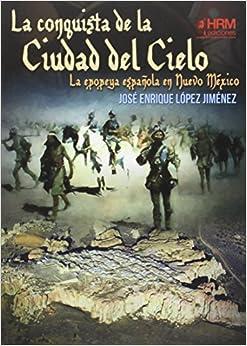 La Conquista De La Ciudad Del Cielo: La Epopeya Española En Nuevo Méjico por Francisco Medina Portillo