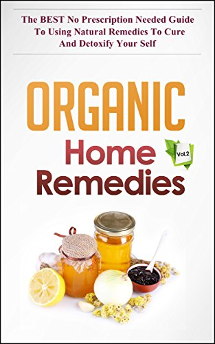 Organic Home Remedies Vol.2 - The BEST No Prescription Needed Guide to Using Natural Remedies to Cure and Detoxify Your Self by [Watkinson, Janelle]