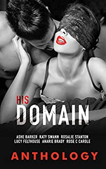 His Domain by [Barker, Ashe, Swann, Katy, Stanton, Rosalie, Felthouse, Lucy, Brady, Anarie, Carole, Rose C.]