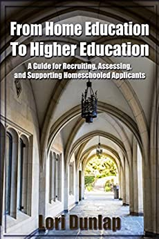 From Home Education to Higher Education: A Guide for Recruiting, Assessing, and Supporting Homeschooled Applicants by [Dunlap, Lori]