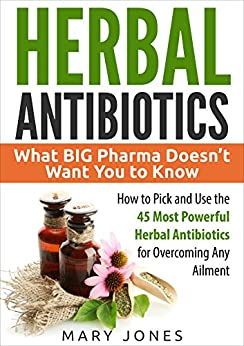 Herbal Antibiotics: What BIG Pharma Doesn't Want You to Know - How to Pick and Use the 45 Most Powerful Herbal Antibiotics for Overcoming Any Ailment by [Jones, Mary]