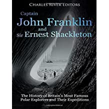 Captain John Franklin and Sir Ernest Shackleton: The History of Britain's Most Famous Polar Explorers and Their Expeditions