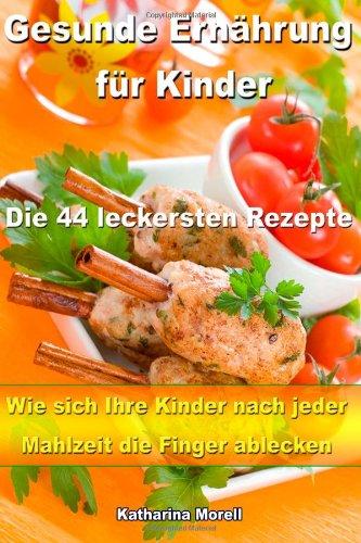 Gesunde Ernährung für Kinder - Die 44 leckersten Rezepte: Wie sich Ihre Kinder nach jeder Mahlzeit die Finger ablecken