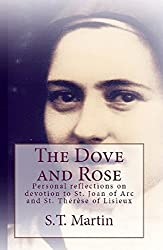 The Dove and Rose (St. Joan and St. Thérèse): Personal reflections on devotion to St. Joan of Arc and St. Thérèse of Lisieux