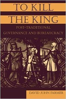 To Kill the King: Post-Traditional Governance and Bureaucracy by David John Farmer (2005-01-26)