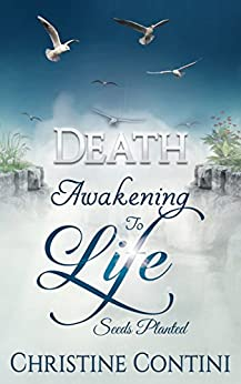 Death: Awakening to Life: Seeds Planted (Death Awakening to Life Book 1) by [Contini, Christine]