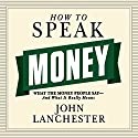 How to Speak Money: What the Money People Say - and What It Really Means Audiobook by John Lanchester Narrated by Sean Pratt