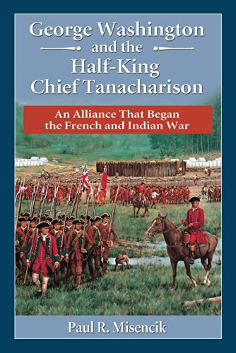 George Washington and the Half-King Chief Tanacharison: An Alliance That Began the French and Indian War (The Half King French And Indian War)