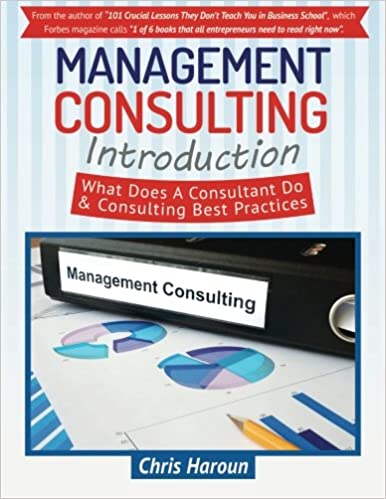 Management Consulting Introduction What Does A Consultant Do Best Practices Haroun Chris 9781523640294 Amazon Com Books