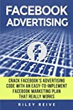 Facebook Advertising: Crack the Facebook Ad code with an easy-to-implement Facebook marketing plan that really works and reach 4000 potential customers every month (Facebook Ads)