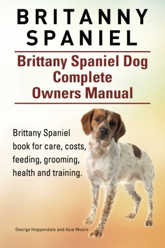 Britanny Spaniel. Brittany Spaniel Dog Complete Owners Manual. Brittany Spaniel book for care, costs, feeding, grooming, health and training.