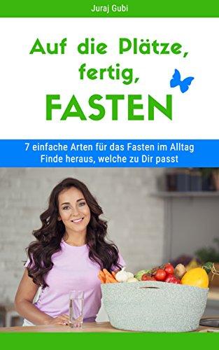 Auf die Plätze, fertig, FASTEN - 7 Arten für das Fasten im Alltag: Schnell und effektiv abnehmen - Fett verbrennen - Fasten im Alltag - glücklich & fit mit Fasten - Entgiften - Detox (German Edition)