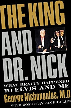 The King and Dr. Nick: What Really Happened to Elvis and Me by [Nichopoulos, George]