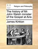 The History of Mr John Welsh Minister of the Gospel at Aire, James Kirkton, 1140718754