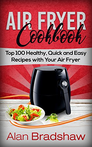 Air Fryer Cookbook: Top 100 Healthy, Quick and Easy Recipes with Your Air Fryer by Alan Bradshaw
