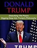 img - for Donald Trump: Disturbing the Peace: Understanding Trump's Philosophy (Donald Trump, Politician, Donald Trump Biography) book / textbook / text book