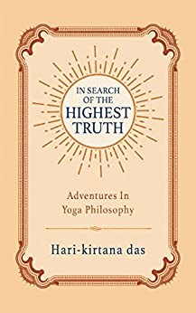 In Search of the Highest Truth: Adventures in Yoga Philosophy by [das, Hari-kirtana]
