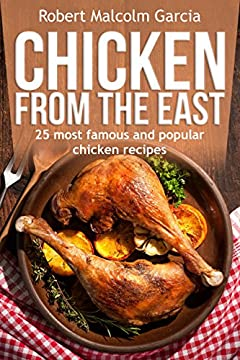 Chicken from the East.: 25 - most famous and popular recipes of chicken in the East