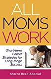 All Moms Work: Short-Term Career Strategies for Long-Range Success (Capital Ideas for Business & Personal Development)