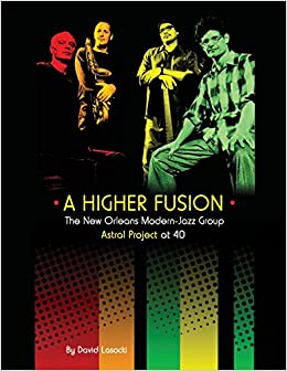 A Higher Fusion: The New Orleans Modern-Jazz Group Astral ...
