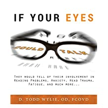 If Your Eyes Could Talk: They Would Tell Of Their Involvement In Reading Problems, Anxiety, Head Trauma, Fatigue, and Much More...