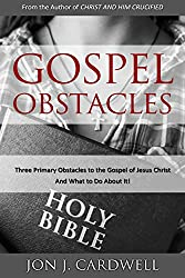 Gospel Obstacles: Three Primary Obstacles to the Gospel of Jesus Christ and What to Do About It!