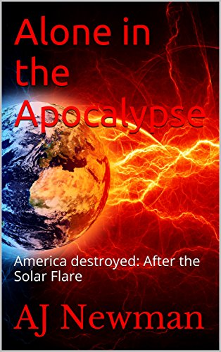 Alone in the Apocalypse: America destroyed: After the Solar Flare by [Newman, AJ]